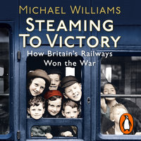 Steaming to Victory: How Britain's Railways Won the War - Michael Williams