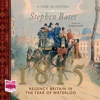 1815: Regency Britain in the Year of Waterloo - Stephen Bates
