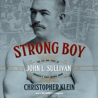 Strong Boy: The Life and Times of John L. Sullivan, America's First Sports Hero - Christopher Klein