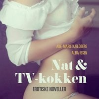 Nat & TV-kokken - erotiske noveller - Ane-Marie Kjeldberg,Alba Ibsen
