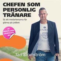 Chefen som personlig tränare - så att medarbetarna får glänsa på jobbet - Jan Blomström
