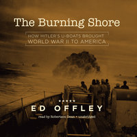 The Burning Shore: How Hitler's U-Boats Brought World War II to America - Ed Offley