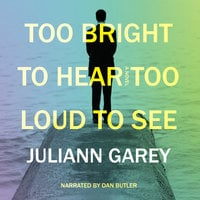 Too Bright to Hear, Too Loud to See - Juliann Garey