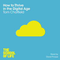 How to Thrive in the Digital Age - Tom Chatfield,The School of Life
