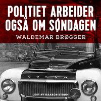 Politiet arbeider også om søndagen - Waldemar Brøgger