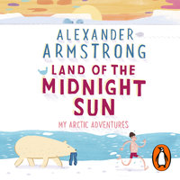 Land of the Midnight Sun: My Arctic Adventures - Alexander Armstrong