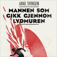 Mannen som gikk gjennom lydmuren - Arne Svingen