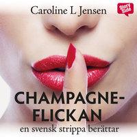 Champagneflickan - en svensk strippa berättar - Caroline L. Jensen