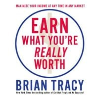 Earn What You're Really Worth: Maximize Your Income At Any Time in Any Market - Brian Tracy