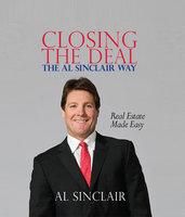 Closing the Deal: The Al Sinclair Way: Real Estate Made Easy - Al Sinclair
