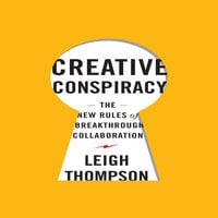 Creative Conspiracy: The New Rules of Breakthrough Collaboration - Leigh Thompson