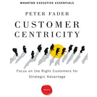 Customer Centricity: Focus on the Right Customers for Strategic Advantage - Peter Fader