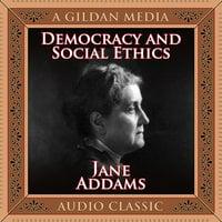 Democracy and Social Ethics - Jane Addams