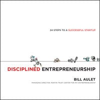 Disciplined Entrepreneurship: 24 Steps to a Successful Startup - Bill Aulet