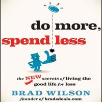 Do More, Spend Less: The New Secrets of Living the Good Life for Less - Brad Wilson