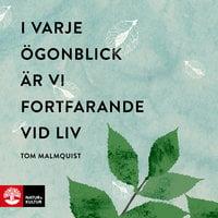 I varje ögonblick är vi fortfarande vid liv - Tom Malmquist