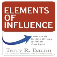 Elements of Influence: The Art of Getting Others to Follow Your Lead - Terry R. Bacon