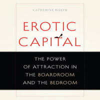 Erotic Capital: The Power of Attraction in the Boardroom and the Bedroom - Catherine Hakim