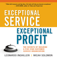 Exceptional Service, Exceptional Profit: The Secrets of Building a Five-Star Customer Service Organization - Micah Solomon, Leonardo Inghilleri