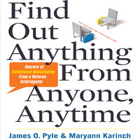 Find Out Anything from Anyone, Anytime: Secrets of Calculated Questioning From a Veteran Interrogator - Maryann Karinch, James Pyle