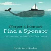 Forget a Mentor, Find a Sponsor: The New Way to Fast-Track Your Career - Sylvia Ann Hewlett