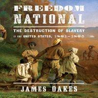 Freedom National: The destruction of Slavery in the United States, 1861-1865 - James Oakes
