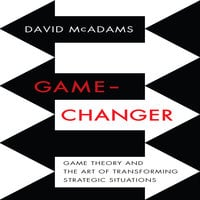 Game-Changer: Game Theory and the Art of Transforming Strategic Situations - David McAdams