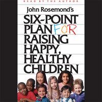 Six-Point Plan for Raising Happy, Healthy Children - John Rosemond
