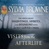 Visits from the Afterlife: The Truth about Ghosts, Spirits, Hauntings, and Reunions with Lost Loved Ones - Sylvia Browne