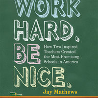 Work Hard. Be Nice.: How Two Inspired Teachers Created the Most Promising Schools in America - Jay Mathews