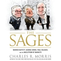 The Sages: Warren Buffett, George Soros, Paul Volcker, and the Maelstrom of Markets - Charles Morris