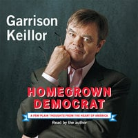 Homegrown Democrat: A Few Plain Thoughts from the Heart of America - Garrison Keillor