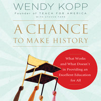 A Chance to Make History: What Works and What Doesn't in Providing an Excellent Education for All - Wendy Kopp