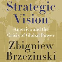 Strategic Vision: America and the Crisis of Global Power - Zbigniew Brzezinski