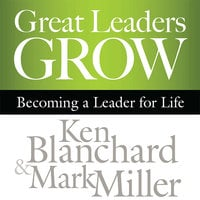 Great Leaders Grow: Becoming a Leader for Life - Ken Blanchard, Mark Miller
