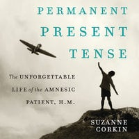 Permanent Present Tense: The Unforgettable Life of the Amnesiac Patient, H. M. - Suzanne Corkin