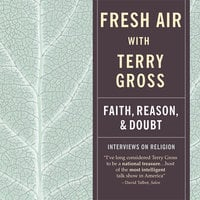 Fresh Air: Faith, Reason and Doubt - Terry Gross