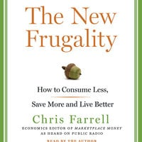 The New Frugality: How to Consume Less, Save More, and Live Better - Chris Farrell