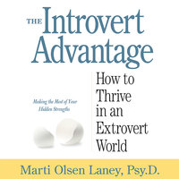 The Introvert Advantage: How to Thrive in an Extrovert World - Marti Olsen Laney (Psy.D.)