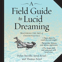 A Field Guide to Lucid Dreaming: Mastering the Art of Oneironautics - Jared Zeizel, Dylan Tuccillo, Thomas Peisel