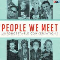 People We Meet: Unforgettable Conversations - NPR