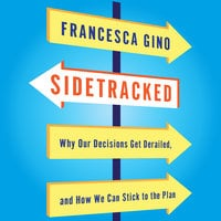 Sidetracked: Why Our Decisions Get Derailed, and How We Can Stick to the Plan - Francesca Gino