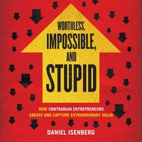Worthless, Impossible, and Stupid: How Contrarian Entrepreneurs Create and Capture Extraordinary Value - Daniel Isenberg