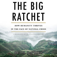 The Big Ratchet: How Humanity Thrives in the Face of Natural Crisis - Ruth DeFries