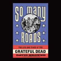 So Many Roads: The Life and Times of the Grateful Dead - David Browne