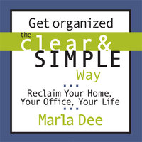 Get Organized the Clear and Simple Way: Reclaim Your Home, Your Office, Your Life - Marla Dee