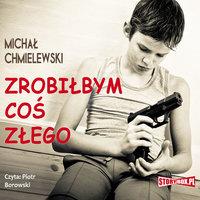 Zrobiłbym coś złego - Michał Chmielewski