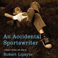 An Accidental Sportswriter - Robert Lipsyte