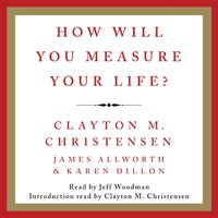 How Will You Measure Your Life? - Clayton M. Christensen,Karen Dillon,James Allworth