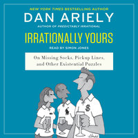 Irrationally Yours: On Missing Socks, Pickup Lines, and Other Existential Puzzles - Dan Ariely